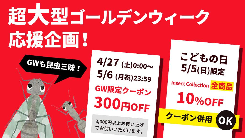 インセクトコレクション ゴールデンウィーク300円OFFクーポン&5月5日はこどもの日10%OFFセール!